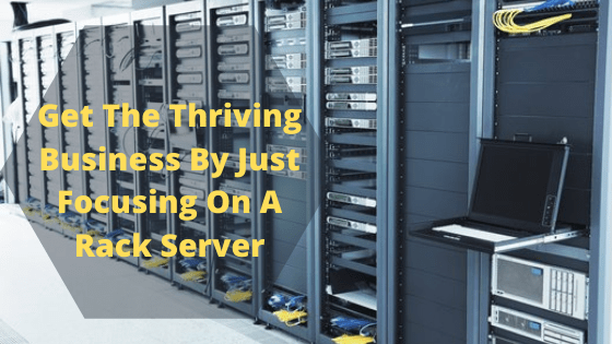 Get The Thriving Business By Just Focusing On A Rack Server
