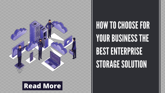 How to Choose for Your Business the Best Enterprise Storage Solution
